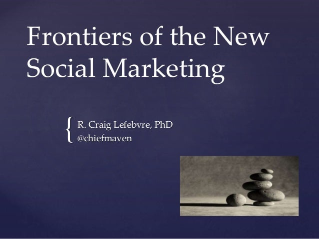 { Frontiers of the New Social Marketing R. Craig Lefebvre, PhD @chiefmaven