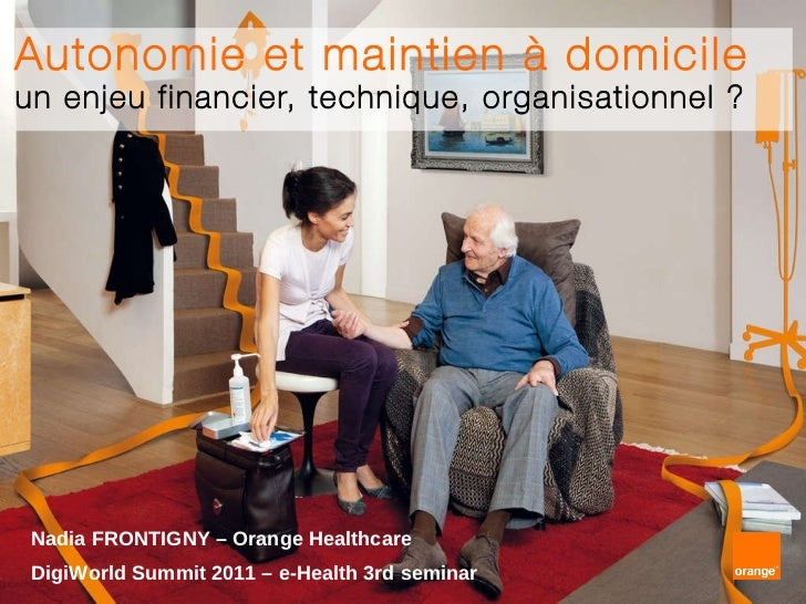 Autonomie et maintien à domicile un enjeu financier, technique, organisationnel ? Nadia FRONTIGNY – Orange Healthcare Digi...