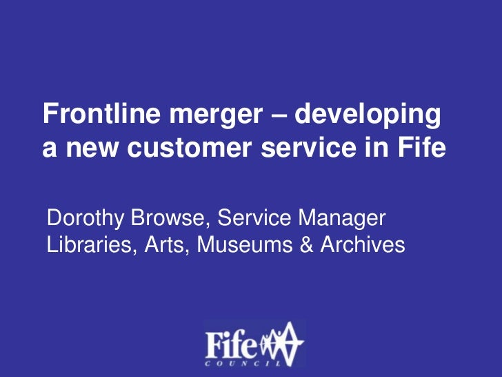 Frontline merger – developing a new customer service in Fife<br />Dorothy Browse, Service Manager Libraries, Arts, Museums...