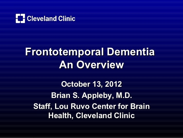 Frontotemporal Dementia      An Overview         October 13, 2012      Brian S. Appleby, M.D. Staff, Lou Ruvo Center for B...