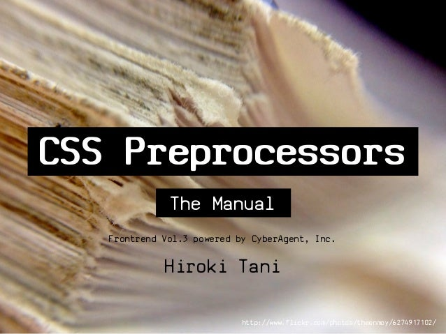 CSS Preprocessors              The Manual   Frontrend Vol.3 powered by CyberAgent, Inc.             Hiroki Tani           ...