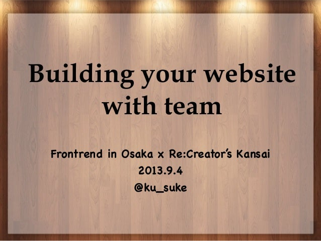 Building your website with team Frontrend in Osaka x Re:Creator's Kansai 2013.9.4 @ku_suke