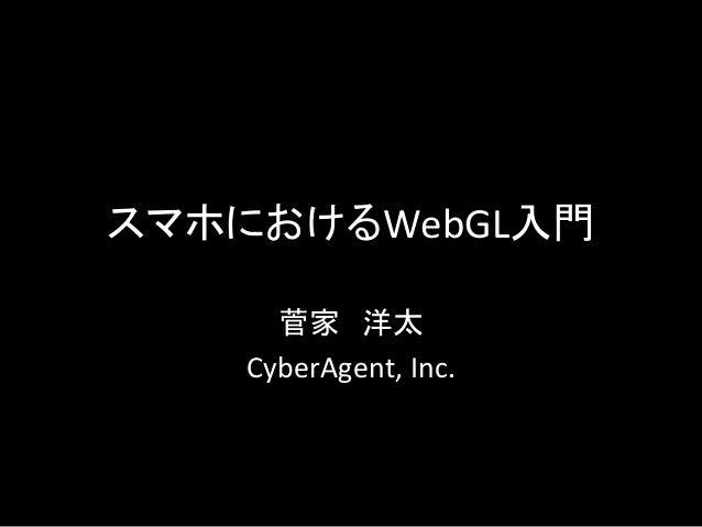 スマホにおけるWebGL入門 菅家 洋太   CyberAgent,  Inc.