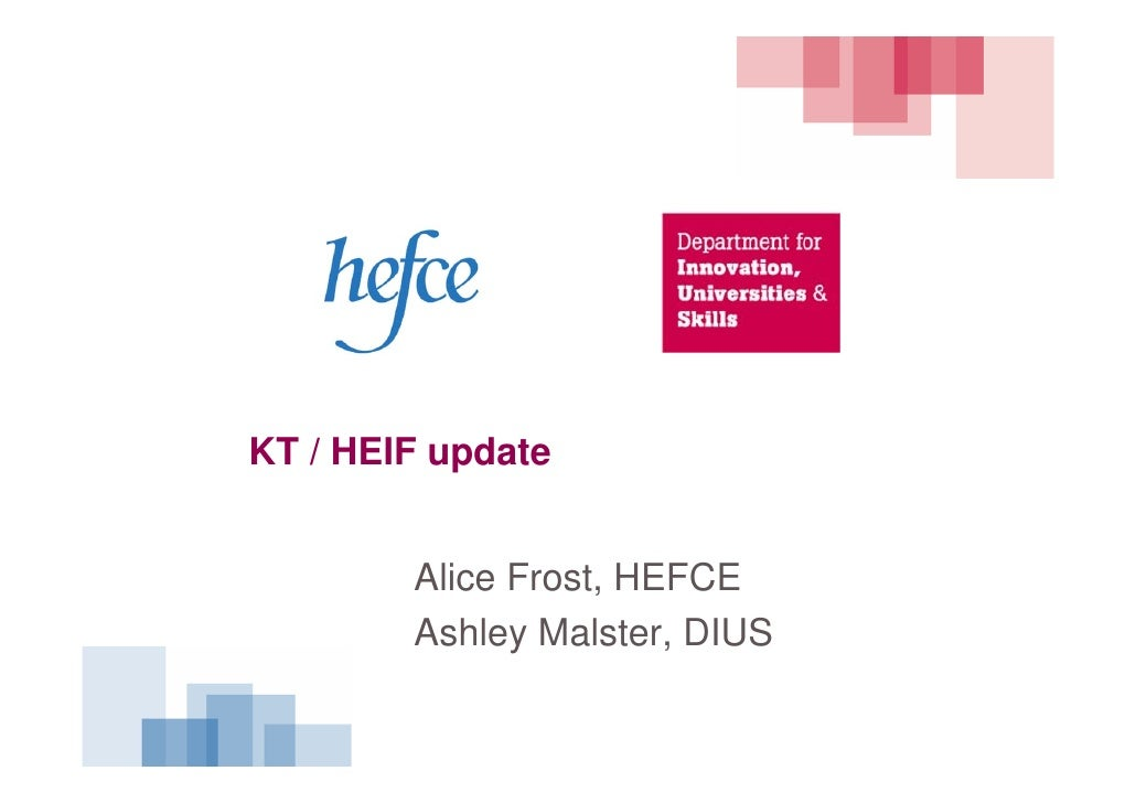 KT / HEIF update           Alice Frost, HEFCE         Ashley Malster, DIUS