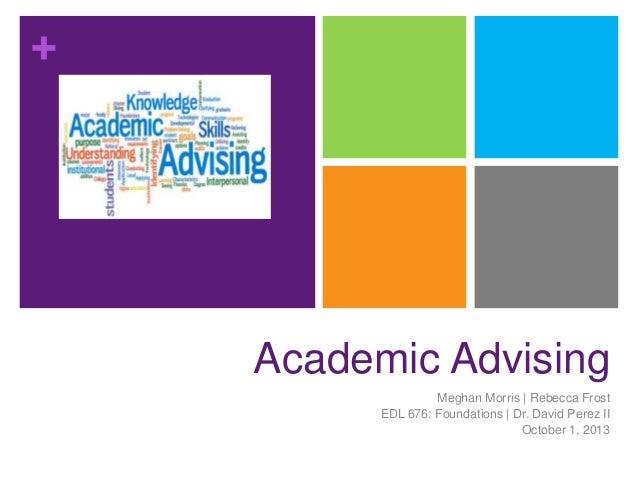 +  Academic Advising Meghan Morris | Rebecca Frost EDL 676: Foundations | Dr. David Perez II October 1, 2013