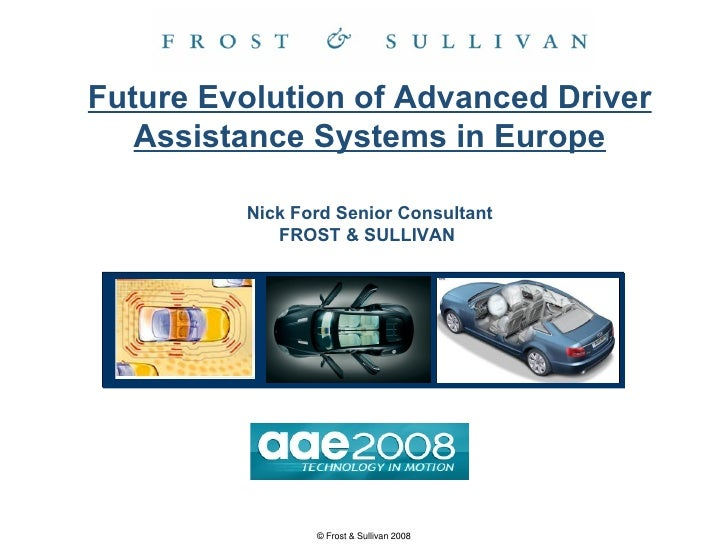 Future Evolution of Advanced Driver Assistance Systems in Europe Nick Ford Senior Consultant FROST & SULLIVAN