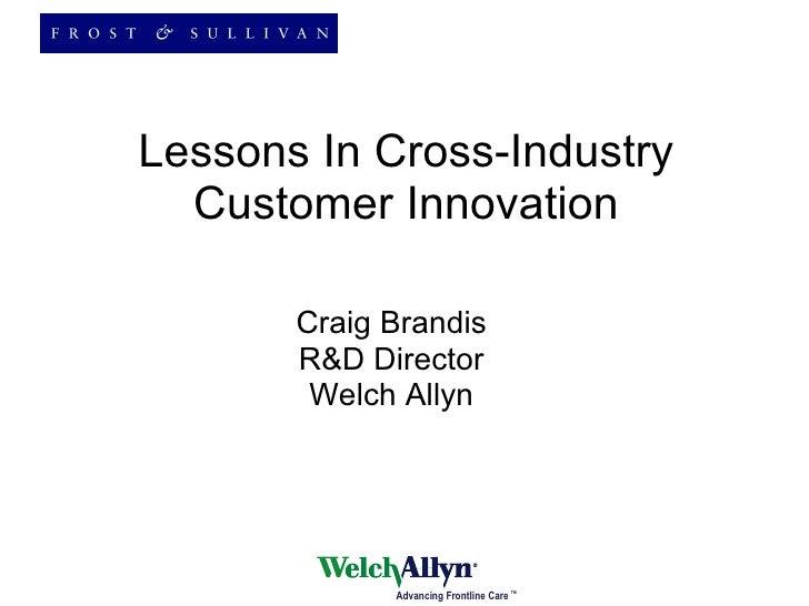 Lessons In Cross-Industry Customer Innovation Craig Brandis R&D Director Welch Allyn
