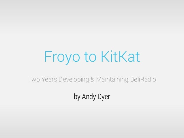 Froyo to KitKat Two Years Developing & Maintaining DeliRadio by Andy Dyer