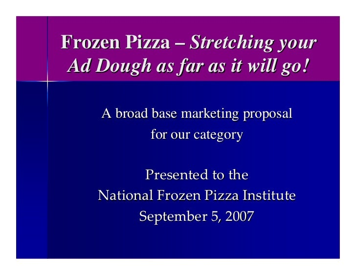 Frozen Pizza – Stretching your  Ad Dough as far as it will go!      A broad base marketing proposal             for our ca...