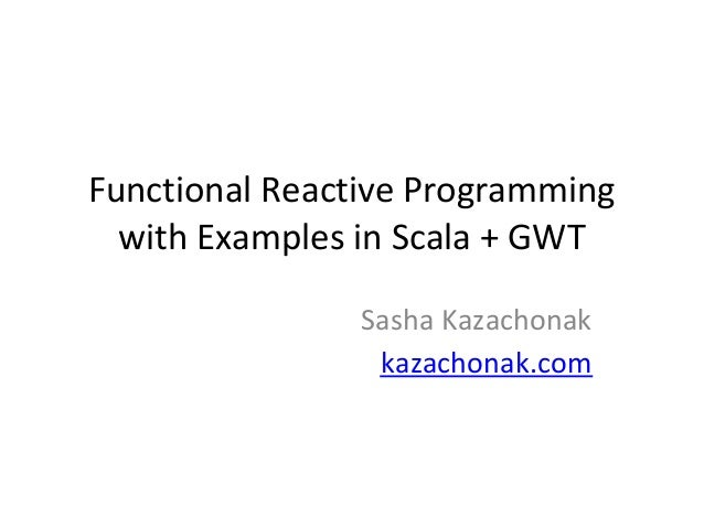 Functional Reactive Programming  with Examples in Scala + GWT                Sasha Kazachonak                 kazachonak.com