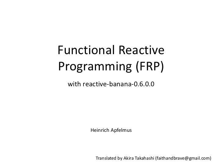Functional ReactiveProgramming (FRP) with reactive-banana-0.6.0.0        Heinrich Apfelmus          Translated by Akira Ta...