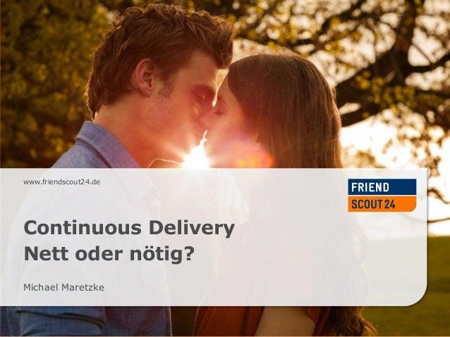 www.friendscout24.de  Continuous Delivery Nett oder nötig? Michael Maretzke