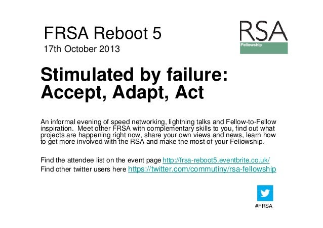FRSA Reboot 5 17th October 2013  Stimulated by failure: Accept, Ad t A t A t Adapt, Act An informal evening of speed netwo...