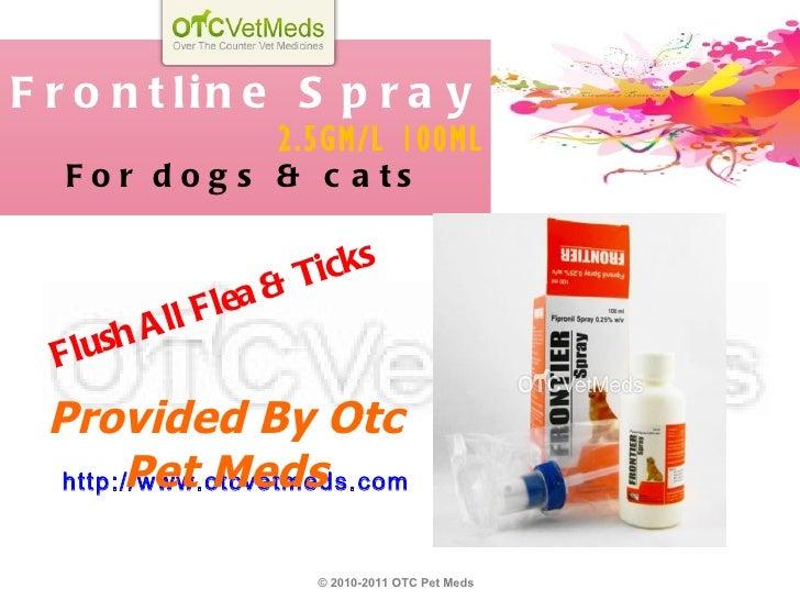 Frontline Spray 2.5GM/L 100ML For dogs & cats http://www.otcvetmeds.com Provided By Otc Pet Meds © 2010-2011 OTC Pet Meds ...