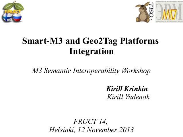 Smart-M3 and Geo2Tag Platforms Integration M3 Semantic Interoperability Workshop Kirill Krinkin Kirill Yudenok FRUCT 14, H...