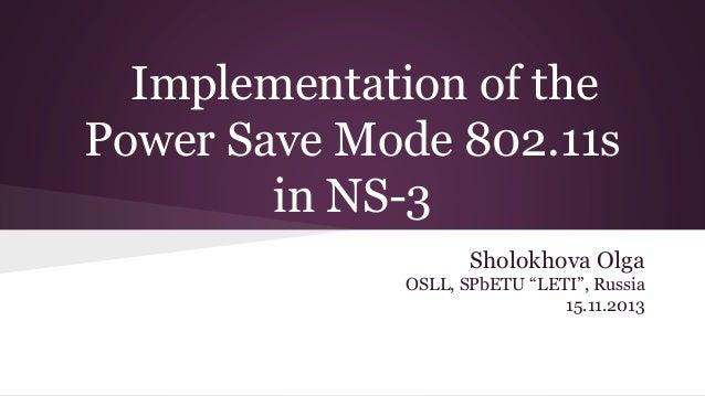 "Implementation of the Power Save Mode 802.11s in NS-3 Sholokhova Olga OSLL, SPbETU ""LETI"", Russia 15.11.2013"