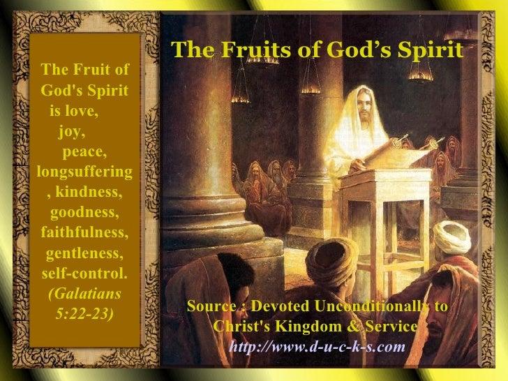 The Fruit of God's Spirit is love,  joy,  peace, longsuffering, kindness, goodness, faithfulness, gentleness, self-control...