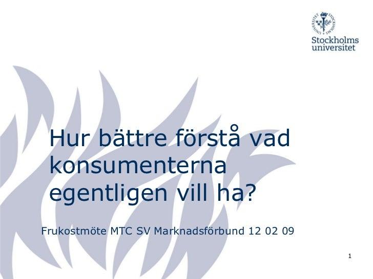Hur bättre förstå vad konsumenterna egentligen vill ha?Frukostmöte MTC SV Marknadsförbund 12 02 09                        ...