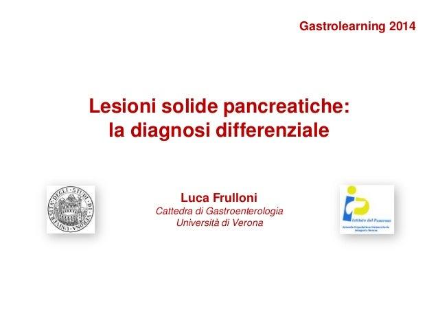 Lesioni solide pancreatiche: la diagnosi differenziale Luca Frulloni Cattedra di Gastroenterologia Università di Verona Ga...