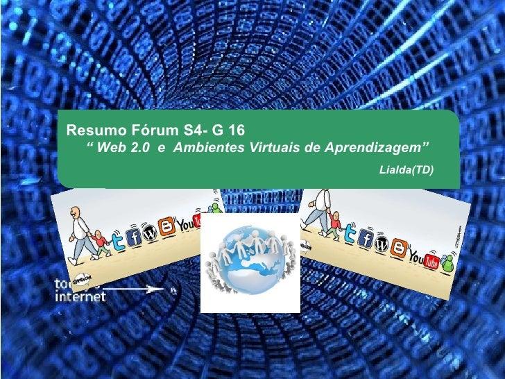 """Resumo Fórum S4- G 16  """" Web 2.0 e Ambientes Virtuais de Aprendizagem""""                                          Lialda(TD)"""