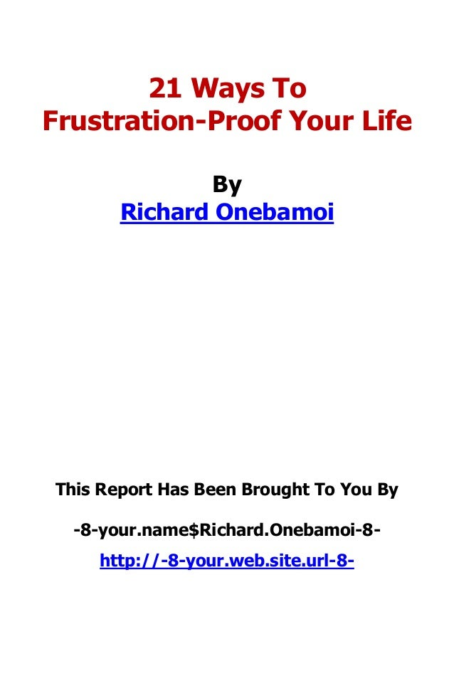 21 Ways To Frustration-Proof Your Life By Richard Onebamoi This Report Has Been Brought To You By -8-your.name$Richard.One...