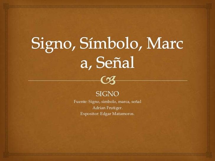 SIGNOFuente: Signo, simbolo, marca, señal          Adrian Frutiger.   Expositor: Edgar Matamoros.