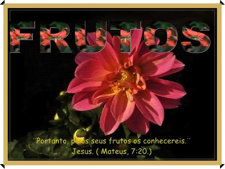 ¨Portanto, pelos seus frutos os conhecereis.¨ Jesus. ( Mateus, 7:20.) FRUTOS