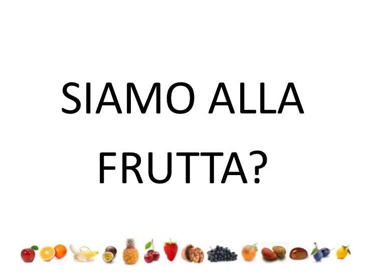 SIAMO ALLA<br />FRUTTA?<br />