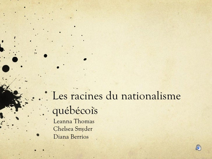 Les racines du nationalisme québécois Leanna Thomas Chelsea Snyder Diana Berríos