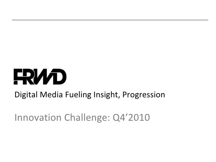 Digital Media Fueling Insight, Progression Innovation Challenge: Q4'2010