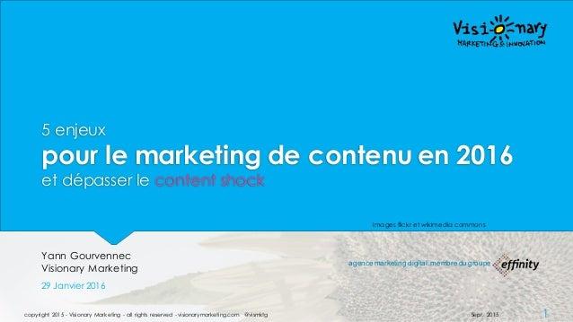 5 enjeux pour le marketing de contenu en 2016 et dépasser le content shock Yann Gourvennec Visionary Marketing 29 Janvier ...