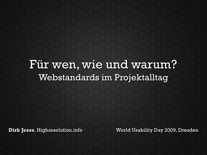 Für wen, wie und warum?             Webstandards im Projektalltag     Dirk Jesse, Highresolution.info   World Usability Da...