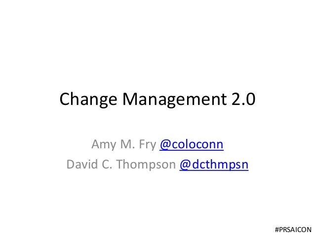 Change Management 2.0 Amy M. Fry @coloconn David C. Thompson @dcthmpsn  #PRSAICON