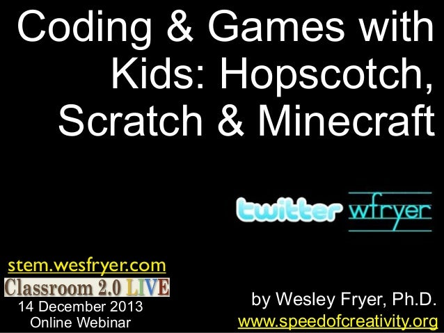 Coding & Games with Kids: Hopscotch, Scratch & Minecraft stem.wesfryer.com 14 December 2013 Online Webinar  by Wesley Frye...