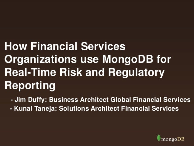 How Financial Services Organizations use MongoDB for Real-Time Risk and Regulatory Reporting - Jim Duffy: Business Archite...