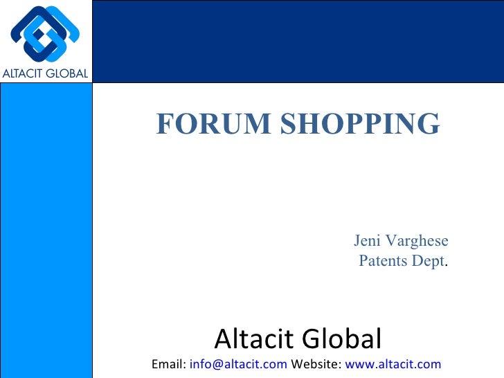 FORUM SHOPPING Jeni Varghese Patents Dept . Altacit Global Email:  [email_address]  Website:  www.altacit.com