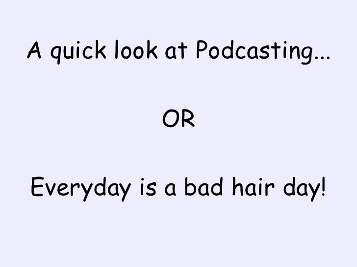 A quick look at Podcasting...<br />OR<br />Everyday is a bad hair day!<br />