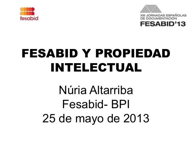 FESABID Y PROPIEDADINTELECTUALNúria AltarribaFesabid- BPI25 de mayo de 2013