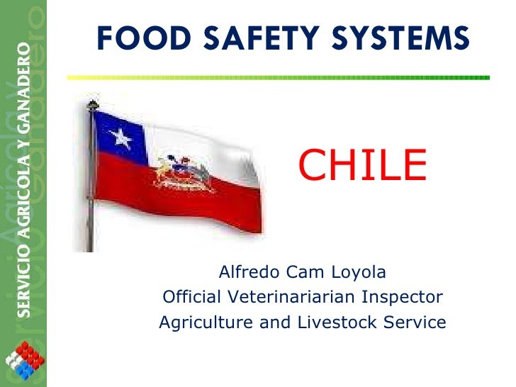 FOOD SAFETY SYSTEMS CHILE Alfredo Cam Loyola Official Veterinariarian Inspector Agriculture and Livestock Service