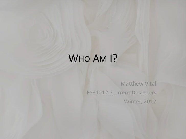 WHO AM I?               Matthew Vital   FS31012: Current Designers                 Winter, 2012