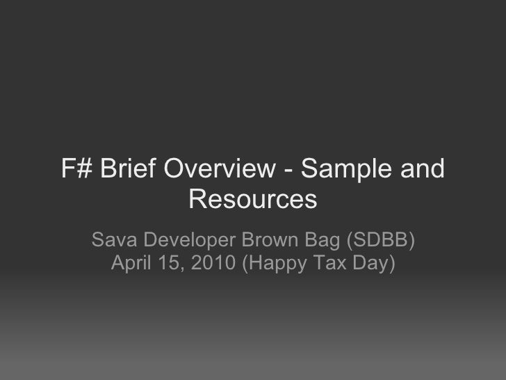 F# Brief Overview - Sample and Resources Sava Developer Brown Bag (SDBB) April 15, 2010 (Happy Tax Day)