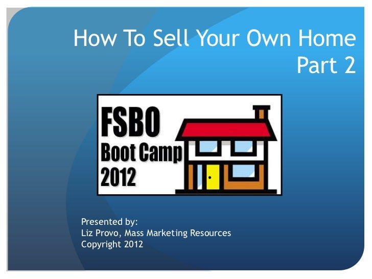 How To Sell Your Own Home                     Part 2Presented by:Liz Provo, Mass Marketing ResourcesCopyright 2012