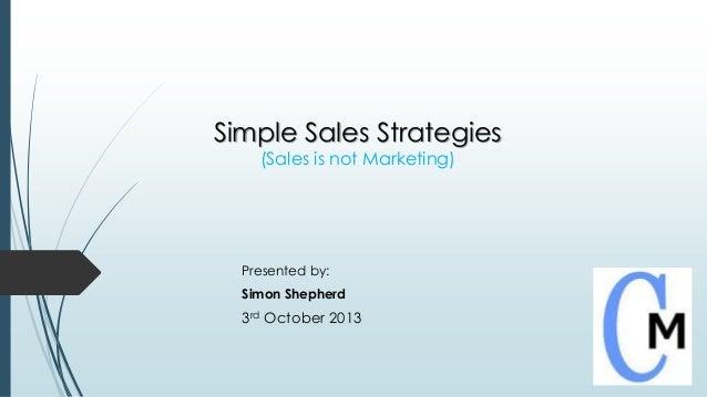 Simple Sales Strategies (Sales is not Marketing) Presented by: Simon Shepherd 3rd October 2013