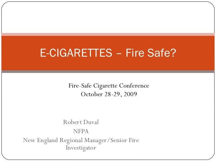 Robert Duval NFPA New England Regional Manager/Senior Fire Investigator E-CIGARETTES – Fire Safe? Fire-Safe Cigarette Conf...
