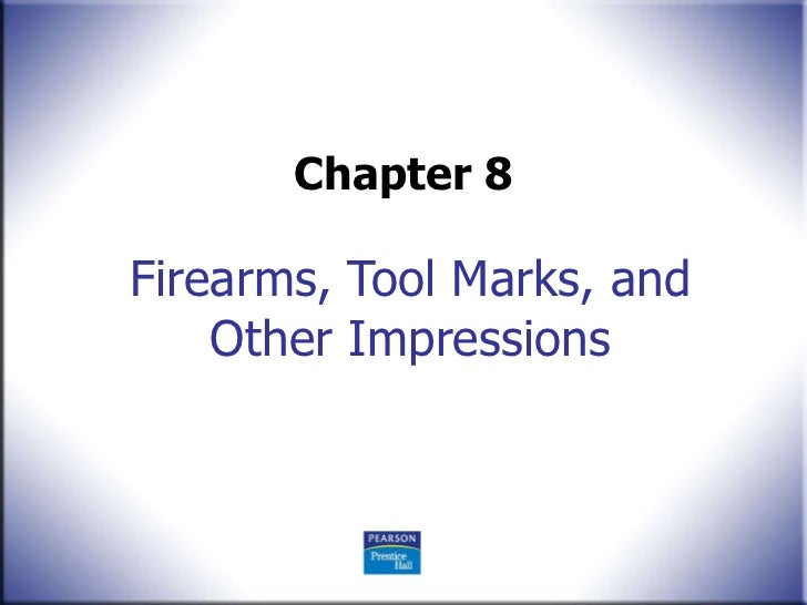 Firearms, Tool Marks, and Other Impressions Chapter 8