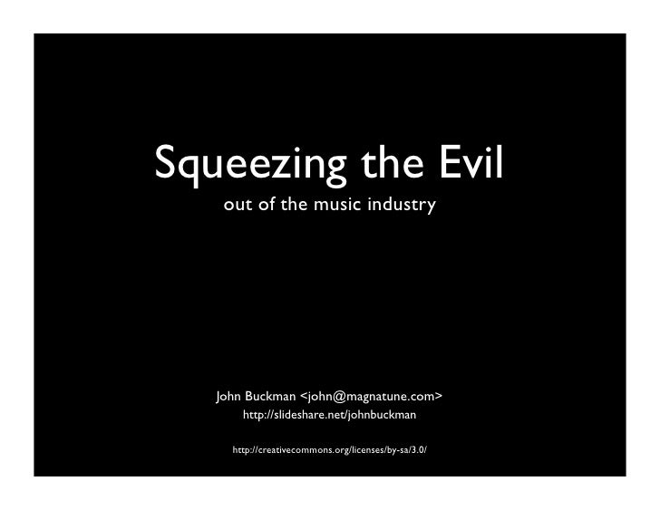 Squeezing the Evil     out of the music industry        John Buckman <john@magnatune.com>        http://slideshare.net/joh...