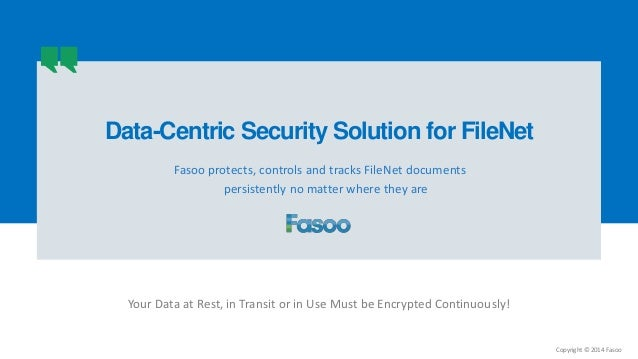 Copyright © 2014 Fasoo Fasoo protects, controls and tracks FileNet documents persistently no matter where they are Your Da...