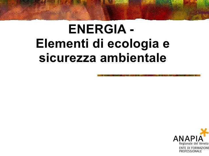 ENERGIA -  Elementi di ecologia e sicurezza ambientale