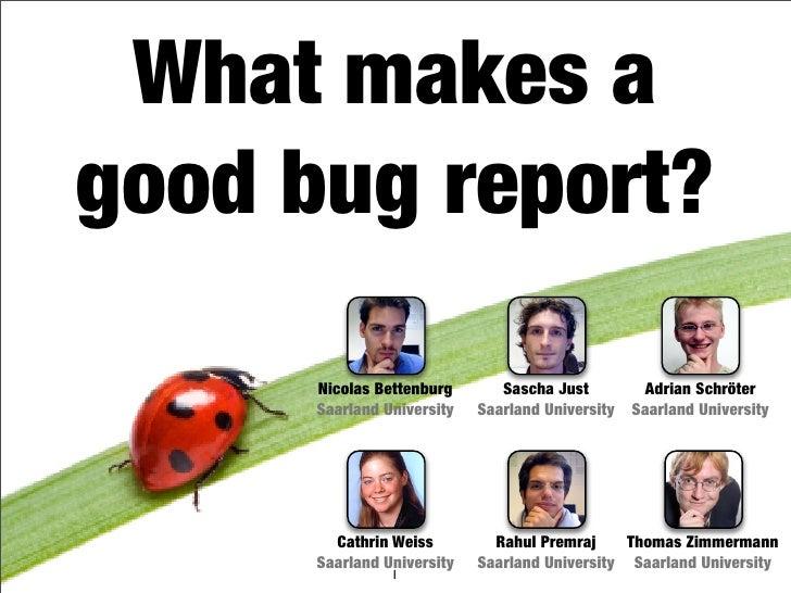 What makes a good bug report?        Nicolas Bettenburg       Sascha Just         Adrian Schröter       Saarland Universit...