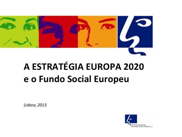A ESTRATÉGIA EUROPA 2020e o Fundo Social EuropeuLisboa, 2013